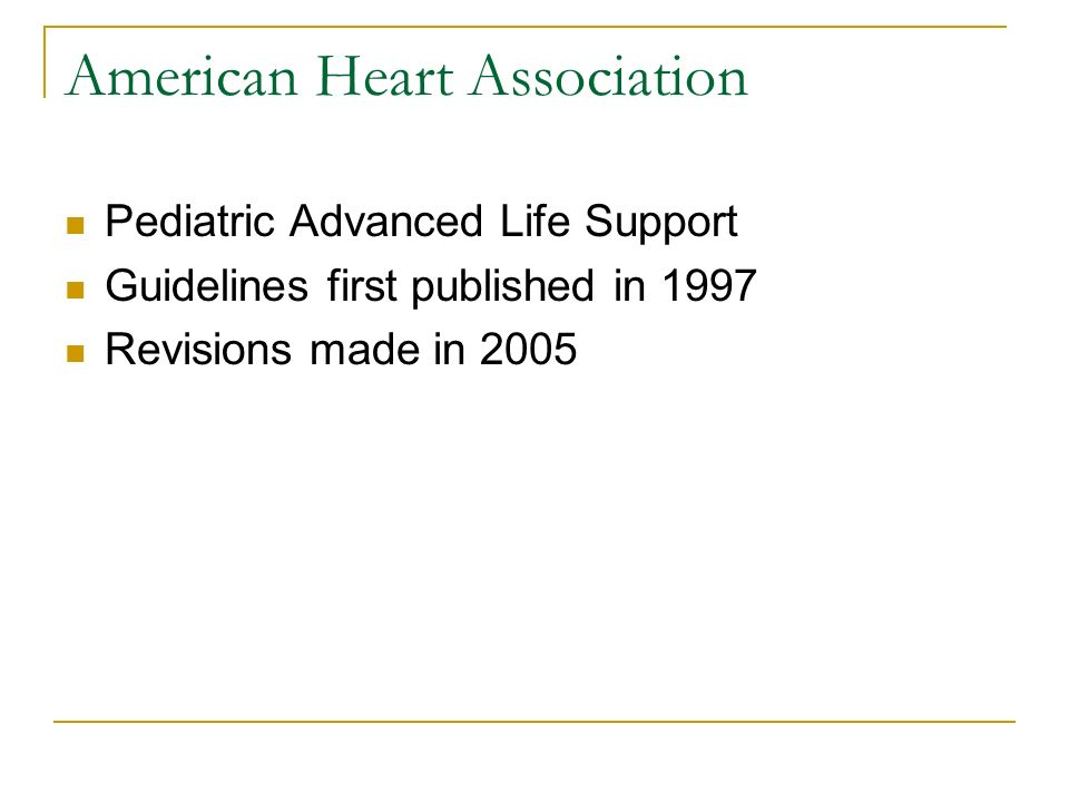 American Heart Association Pediatric Advanced Life Support Guidelines first published in 1997 Revisions made in 2005
