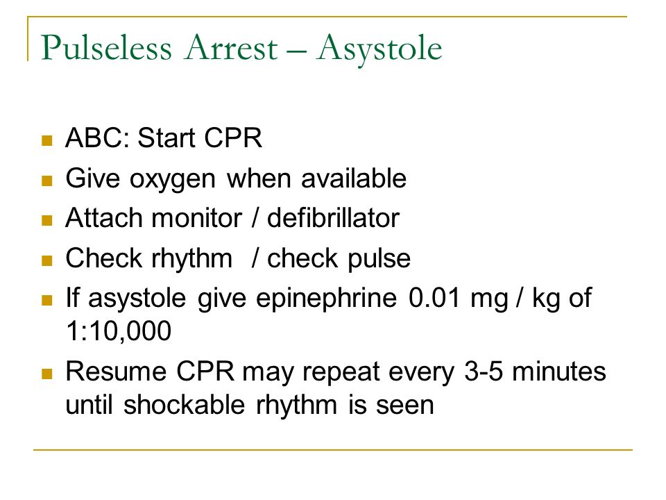 Pulseless Arrest – Asystole ABC: Start CPR Give oxygen when available Attach monitor / defibrillator Check rhythm / check pulse If asystole give epine