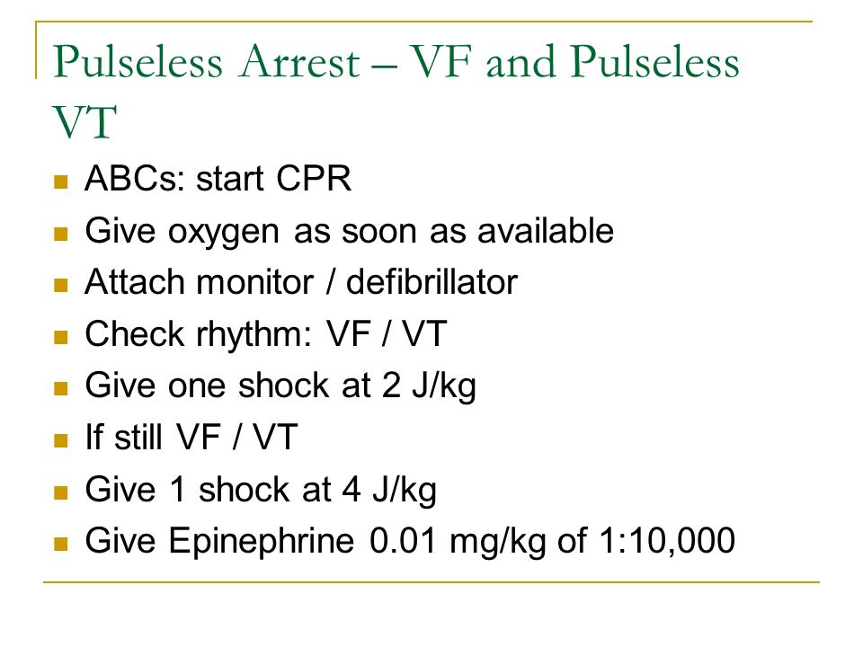 Pulseless Arrest – VF and Pulseless VT ABCs: start CPR Give oxygen as soon as available Attach monitor / defibrillator Check rhythm: VF / VT Give one