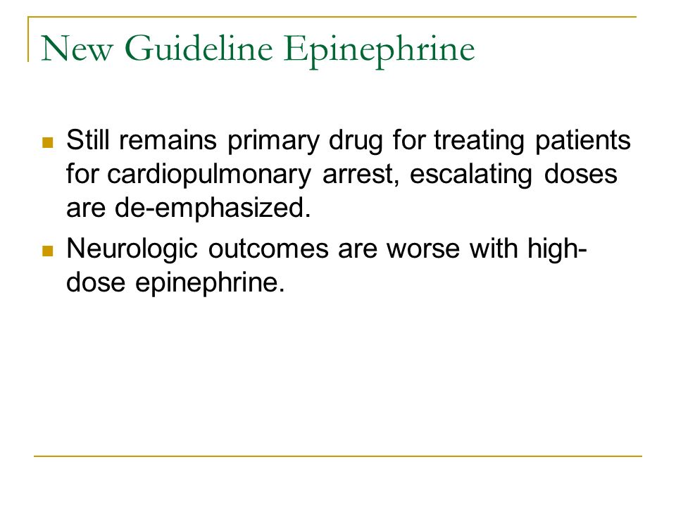 New Guideline Epinephrine Still remains primary drug for treating patients for cardiopulmonary arrest, escalating doses are de-emphasized. Neurologic
