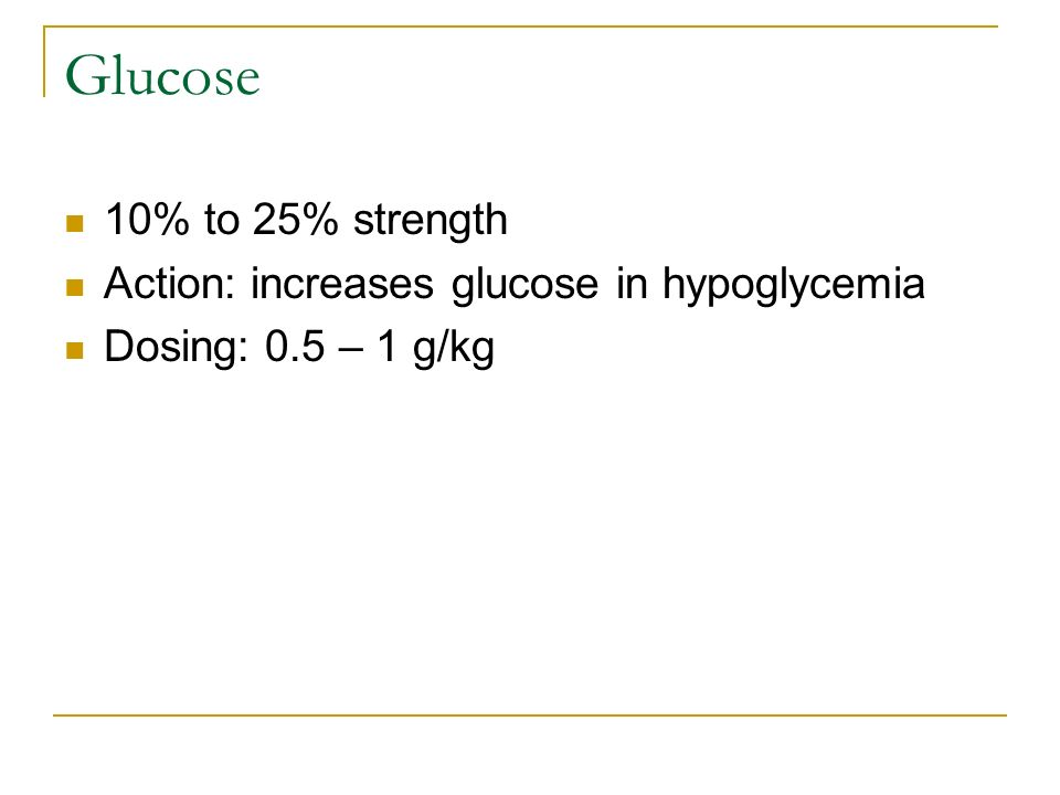 Glucose 10% to 25% strength Action: increases glucose in hypoglycemia Dosing: 0.5 – 1 g/kg
