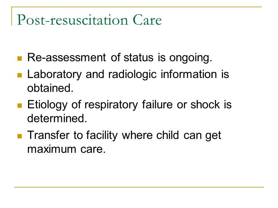 Post-resuscitation Care Re-assessment of status is ongoing. Laboratory and radiologic information is obtained. Etiology of respiratory failure or shoc