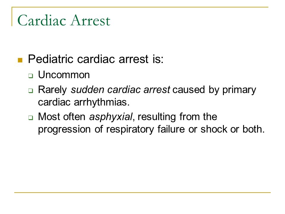 Cardiac Arrest Pediatric cardiac arrest is: Uncommon Rarely sudden cardiac arrest caused by primary cardiac arrhythmias. Most often asphyxial, resulti