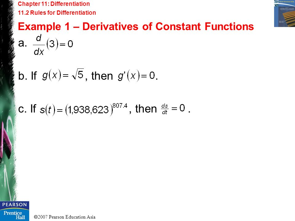 2007 Pearson Education Asia Chapter 11: Differentiation 11.2 Rules for Differentiation Example 1 – Derivatives of Constant Functions a. b. If, then. c