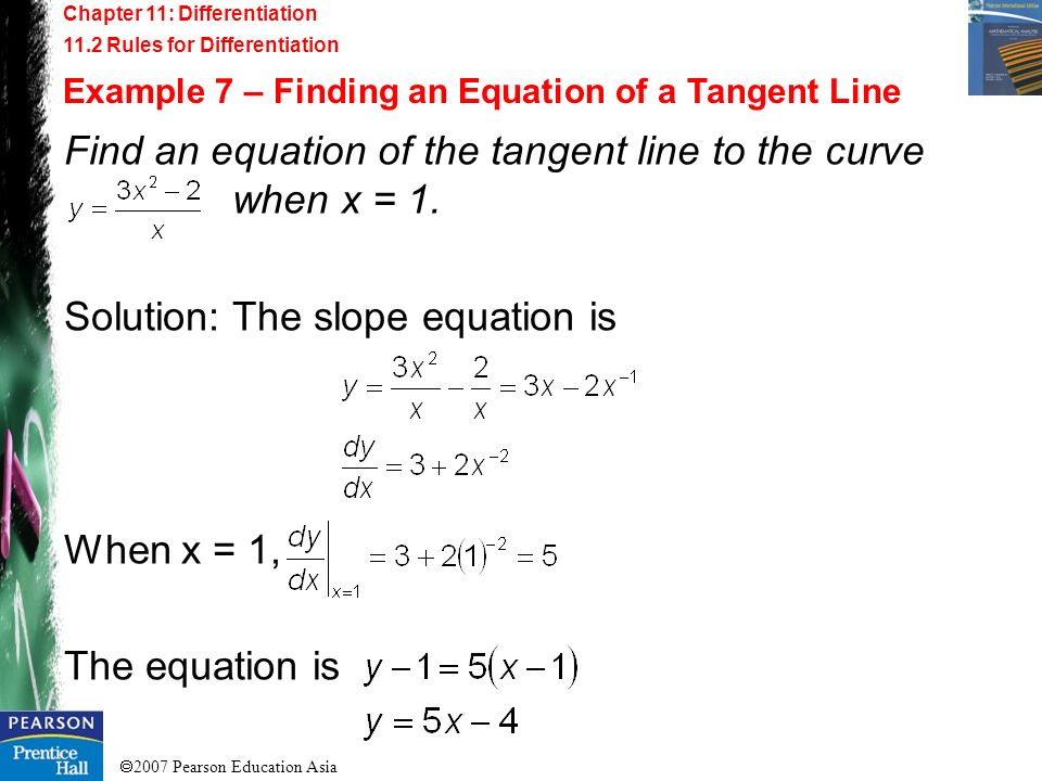 2007 Pearson Education Asia Chapter 11: Differentiation 11.2 Rules for Differentiation Example 7 – Finding an Equation of a Tangent Line Find an equat