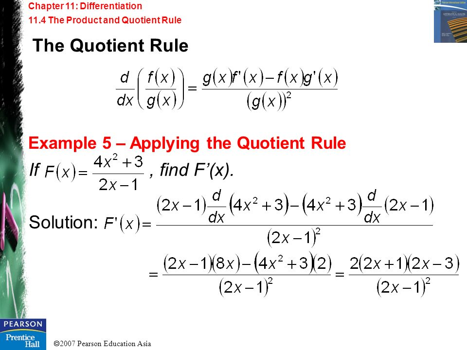 2007 Pearson Education Asia Chapter 11: Differentiation 11.4 The Product and Quotient Rule Example 5 – Applying the Quotient Rule If, find F(x). Solut