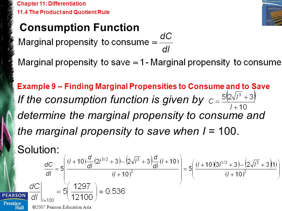 2007 Pearson Education Asia Chapter 11: Differentiation 11.4 The Product and Quotient Rule Example 9 – Finding Marginal Propensities to Consume and to