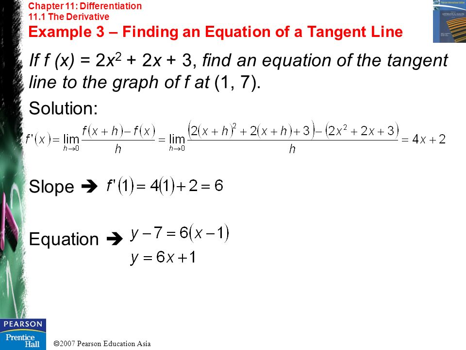 2007 Pearson Education Asia Chapter 11: Differentiation 11.1 The Derivative Example 3 – Finding an Equation of a Tangent Line If f (x) = 2x 2 + 2x + 3