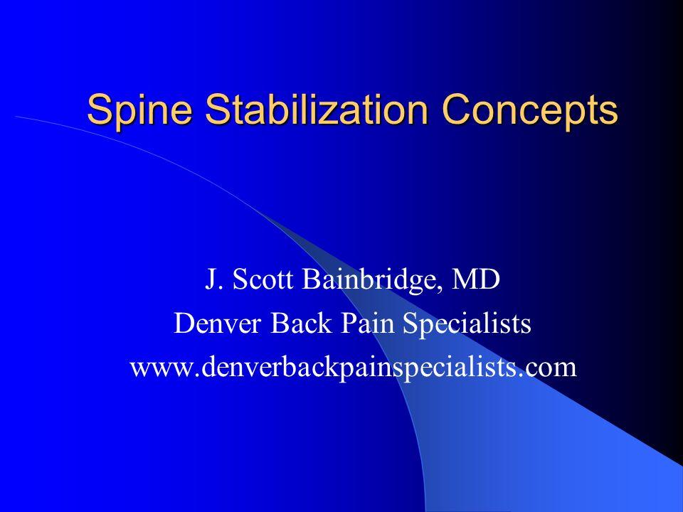 Spine Stabilization Concepts J. Scott Bainbridge, MD Denver Back Pain Specialists www.denverbackpainspecialists.com