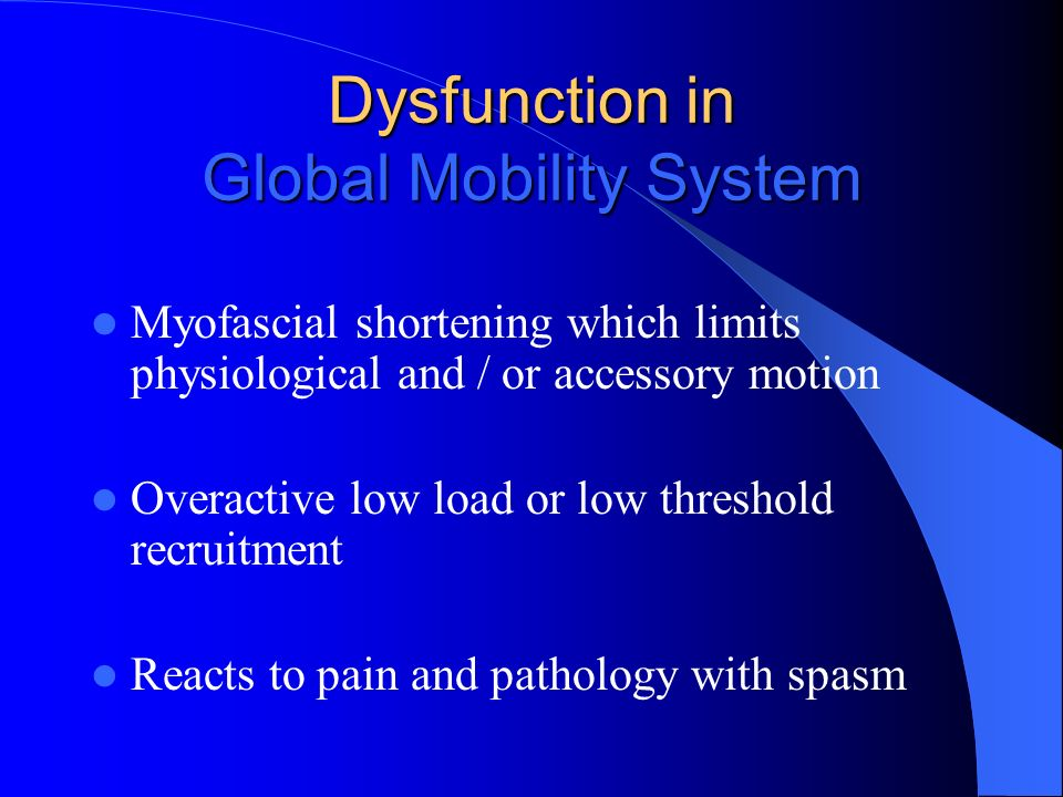 Dysfunction in Global Mobility System Myofascial shortening which limits physiological and / or accessory motion Overactive low load or low threshold