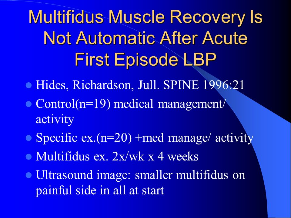 Multifidus Muscle Recovery Is Not Automatic After Acute First Episode LBP Hides, Richardson, Jull. SPINE 1996:21 Control(n=19) medical management/ act