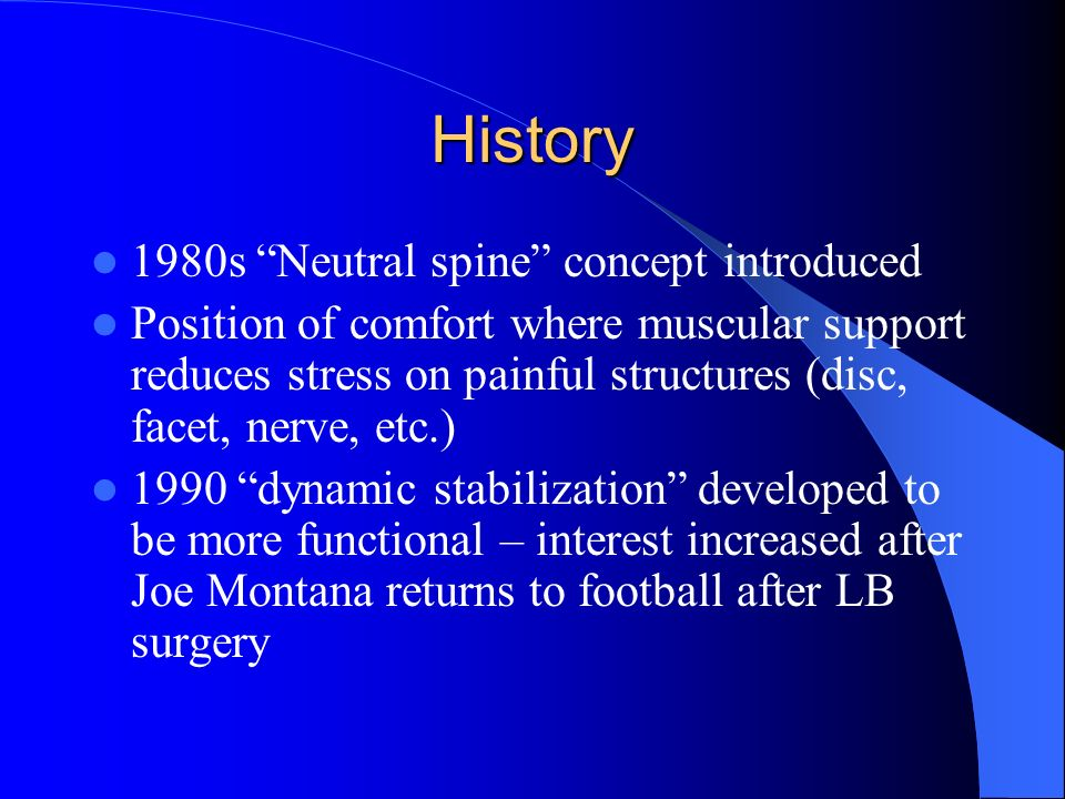 History 1980s Neutral spine concept introduced Position of comfort where muscular support reduces stress on painful structures (disc, facet, nerve, et