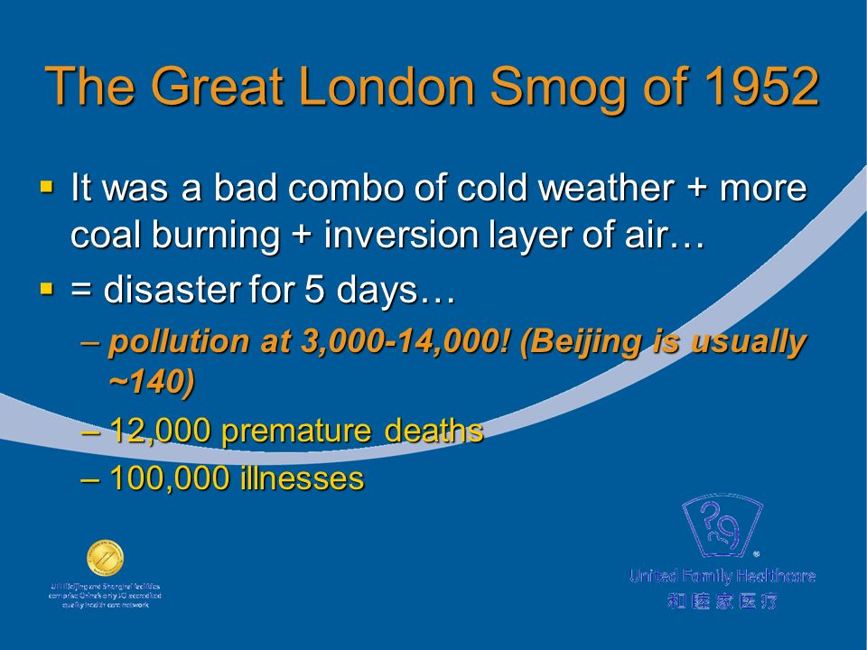 The Great London Smog of 1952 It was a bad combo of cold weather + more coal burning + inversion layer of air… It was a bad combo of cold weather + more coal burning + inversion layer of air… = disaster for 5 days… = disaster for 5 days… –pollution at 3,000-14,000.