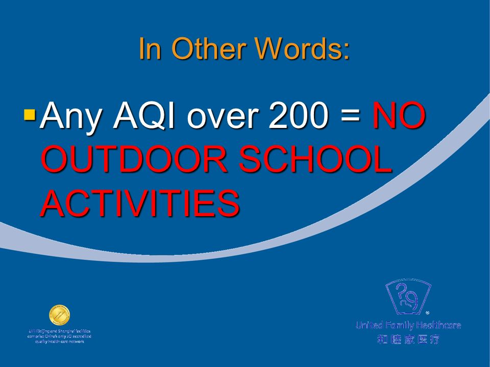 In Other Words: Any AQI over 200 = NO OUTDOOR SCHOOL ACTIVITIES Any AQI over 200 = NO OUTDOOR SCHOOL ACTIVITIES