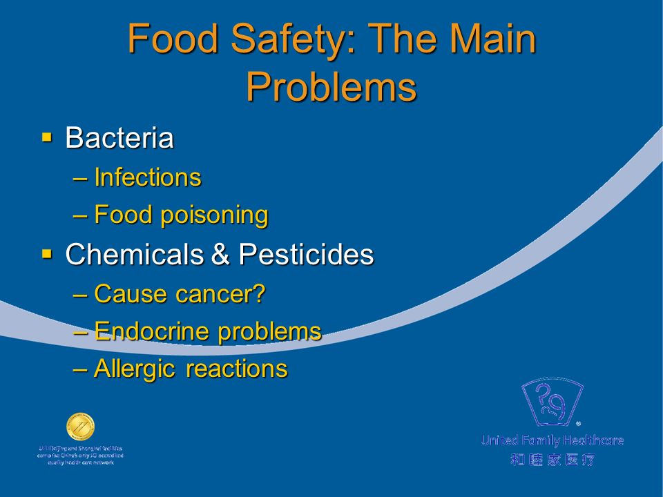 Food Safety: The Main Problems Bacteria Bacteria –Infections –Food poisoning Chemicals & Pesticides Chemicals & Pesticides –Cause cancer.