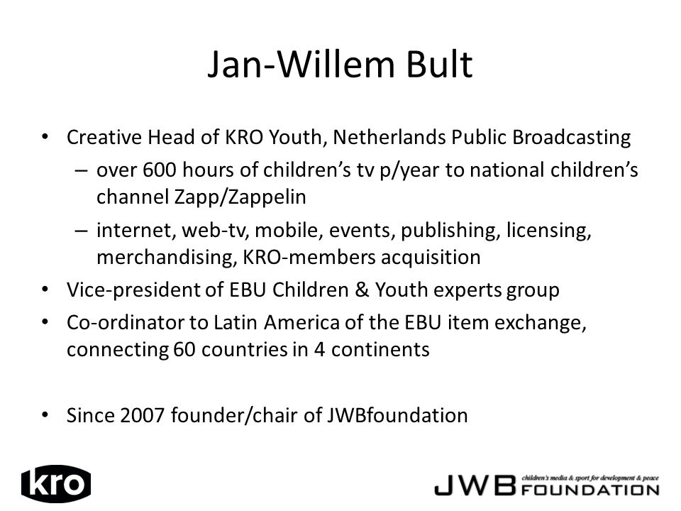 Creative Head of KRO Youth, Netherlands Public Broadcasting – over 600 hours of childrens tv p/year to national childrens channel Zapp/Zappelin – internet, web-tv, mobile, events, publishing, licensing, merchandising, KRO-members acquisition Vice-president of EBU Children & Youth experts group Co-ordinator to Latin America of the EBU item exchange, connecting 60 countries in 4 continents Since 2007 founder/chair of JWBfoundation