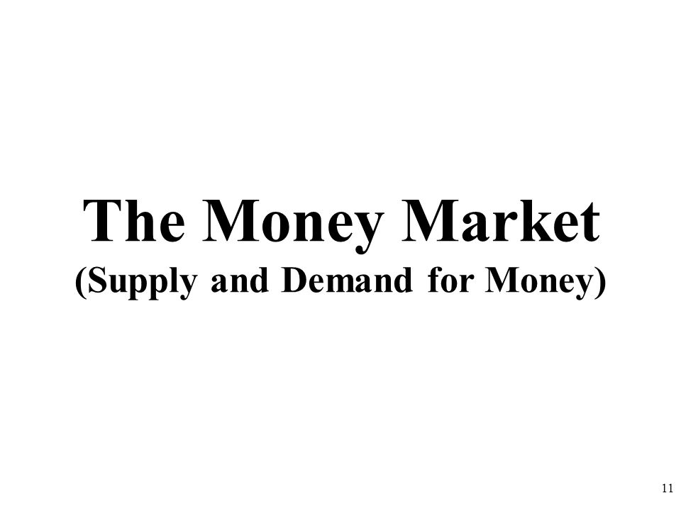 The Money Market (Supply and Demand for Money) 11