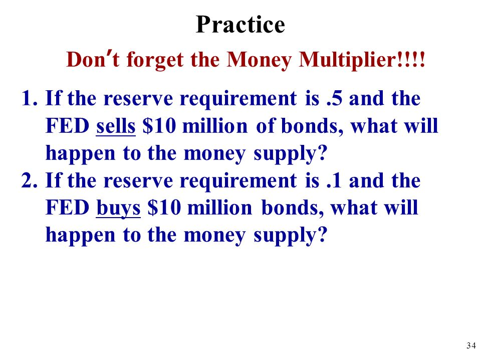 Practice Dont forget the Money Multiplier!!!! 1.If the reserve requirement is.5 and the FED sells $10 million of bonds, what will happen to the money