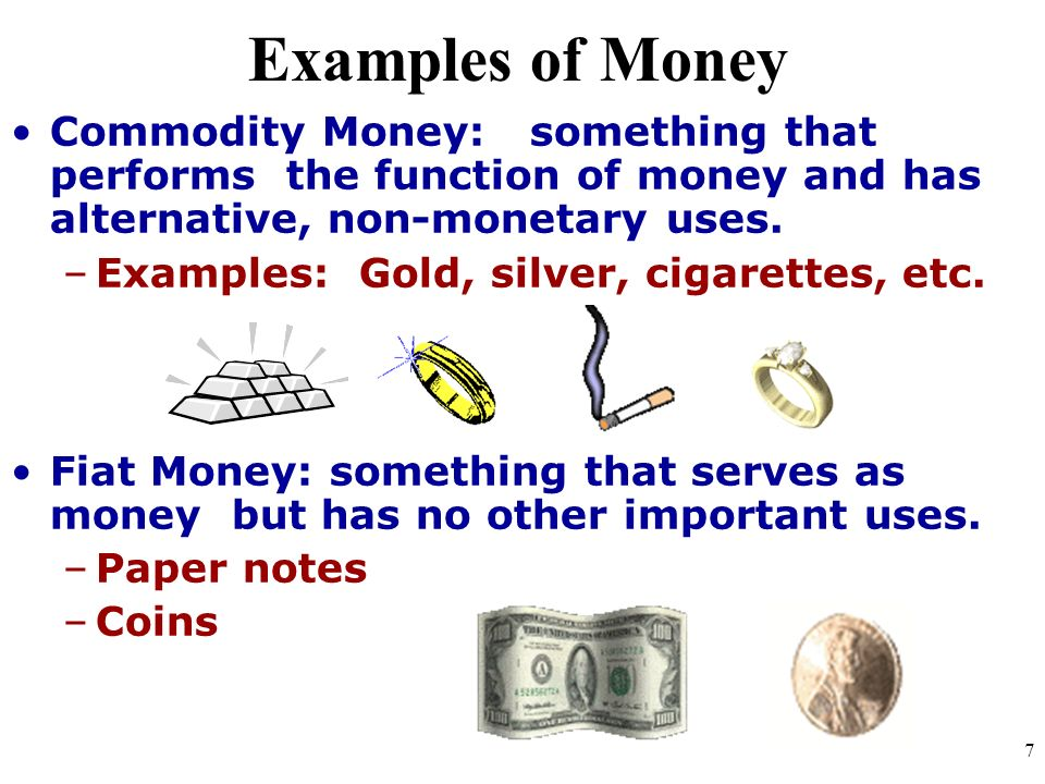 Examples of Money Commodity Money: something that performs the function of money and has alternative, non-monetary uses. –Examples: Gold, silver, ciga
