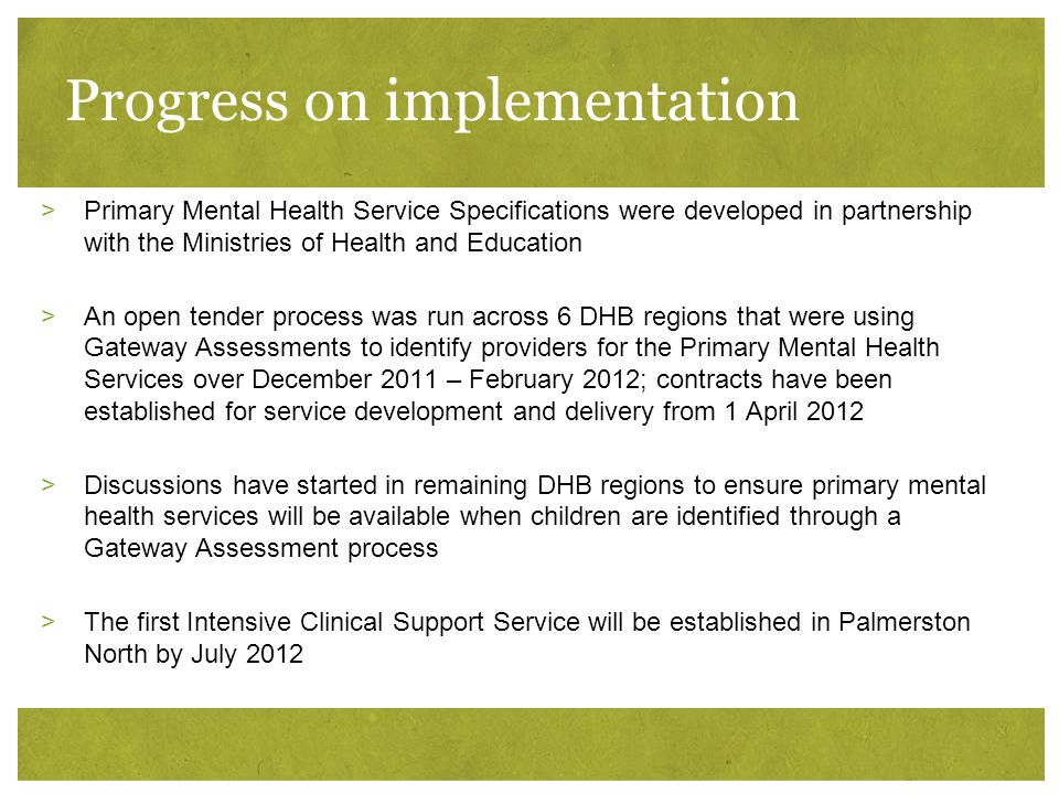 Progress on implementation >Primary Mental Health Service Specifications were developed in partnership with the Ministries of Health and Education >An