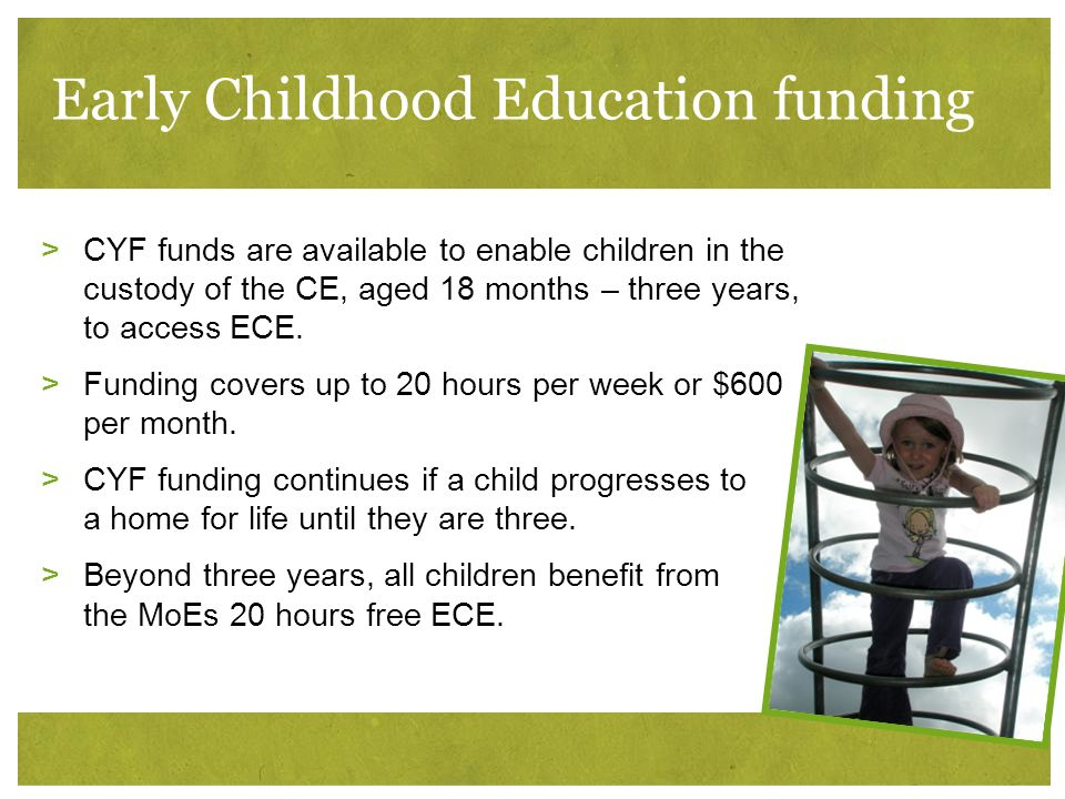 Early Childhood Education funding >CYF funds are available to enable children in the custody of the CE, aged 18 months – three years, to access ECE. >