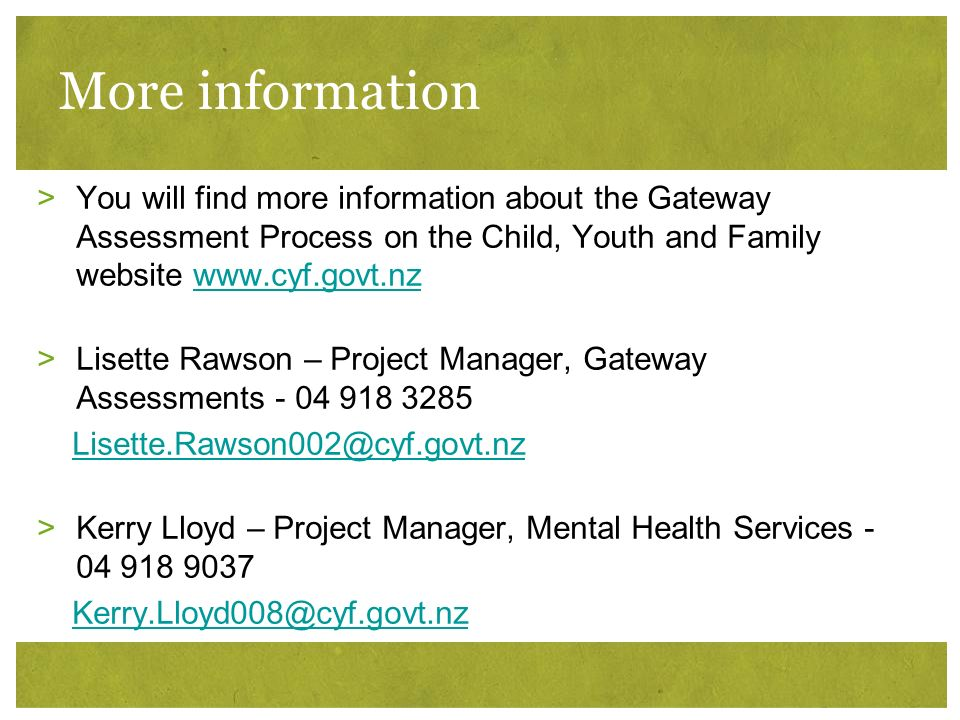 More information >You will find more information about the Gateway Assessment Process on the Child, Youth and Family website www.cyf.govt.nzwww.cyf.go