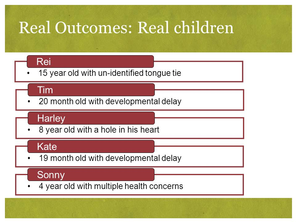 Real Outcomes: Real children 15 year old with un-identified tongue tie Rei 20 month old with developmental delay Tim 8 year old with a hole in his hea