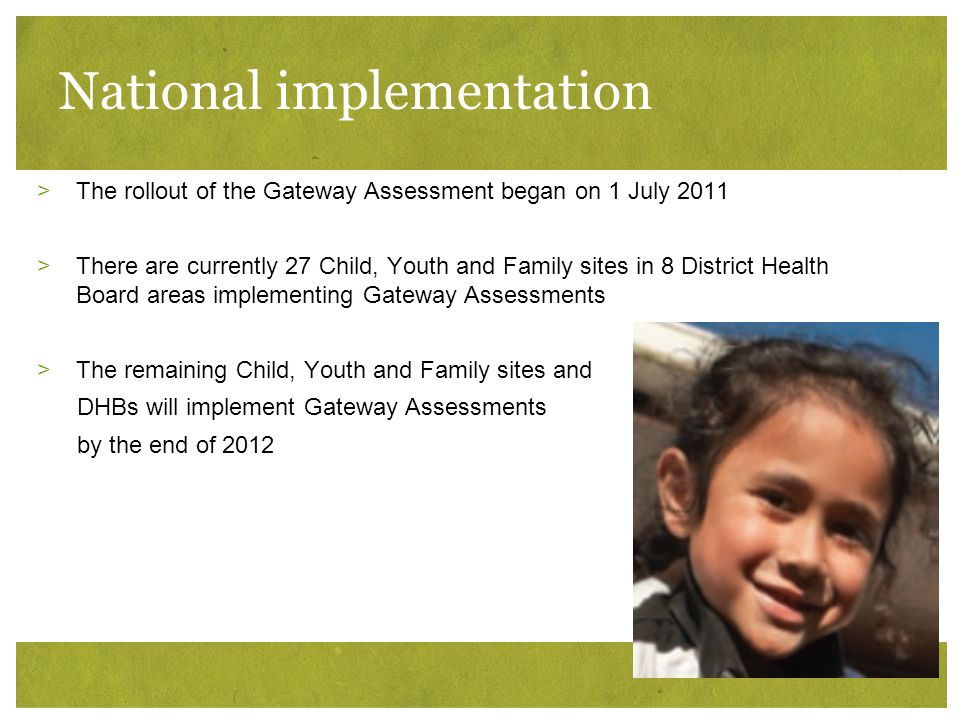 National implementation >The rollout of the Gateway Assessment began on 1 July 2011 >There are currently 27 Child, Youth and Family sites in 8 Distric