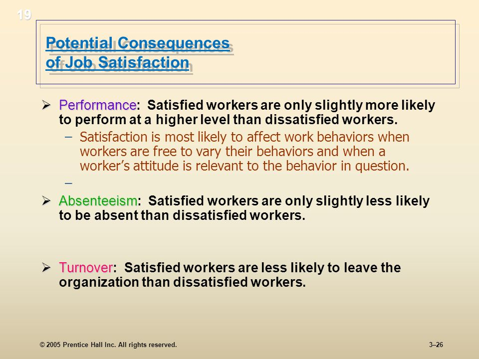 © 2005 Prentice Hall Inc. All rights reserved.3–26 Potential Consequences of Job Satisfaction Performance Performance: Satisfied workers are only slig