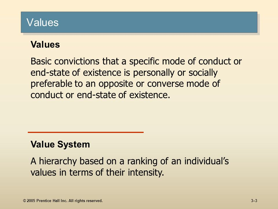 © 2005 Prentice Hall Inc. All rights reserved.3–3 Values Basic convictions that a specific mode of conduct or end-state of existence is personally or