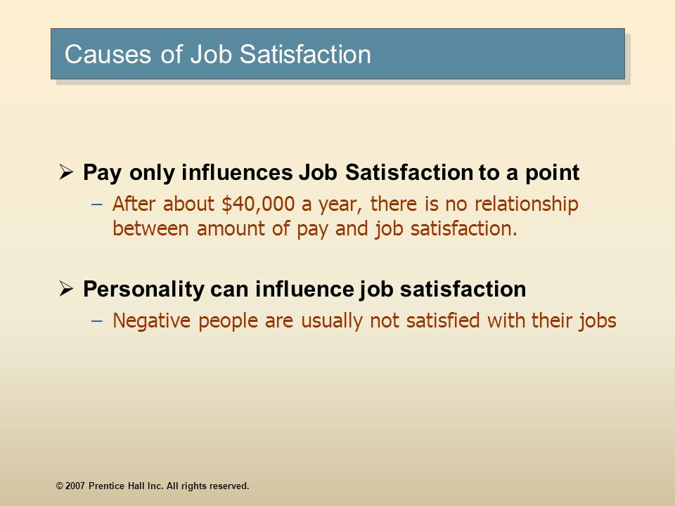 © 2007 Prentice Hall Inc. All rights reserved. Causes of Job Satisfaction Pay only influences Job Satisfaction to a point –After about $40,000 a year,
