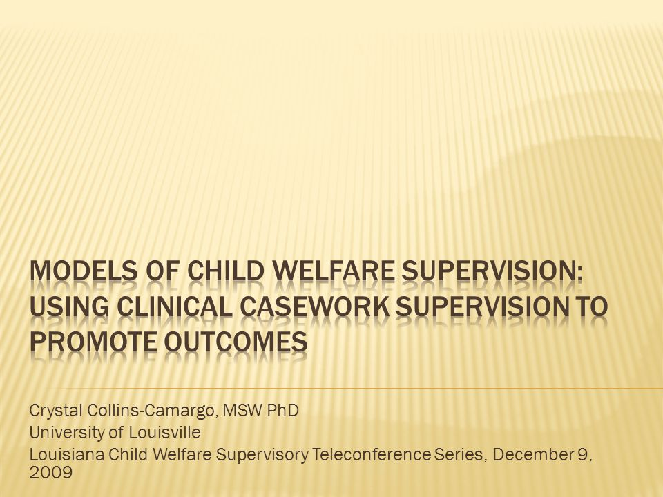 Crystal Collins-Camargo, MSW PhD University of Louisville Louisiana Child Welfare Supervisory Teleconference Series, December 9, 2009