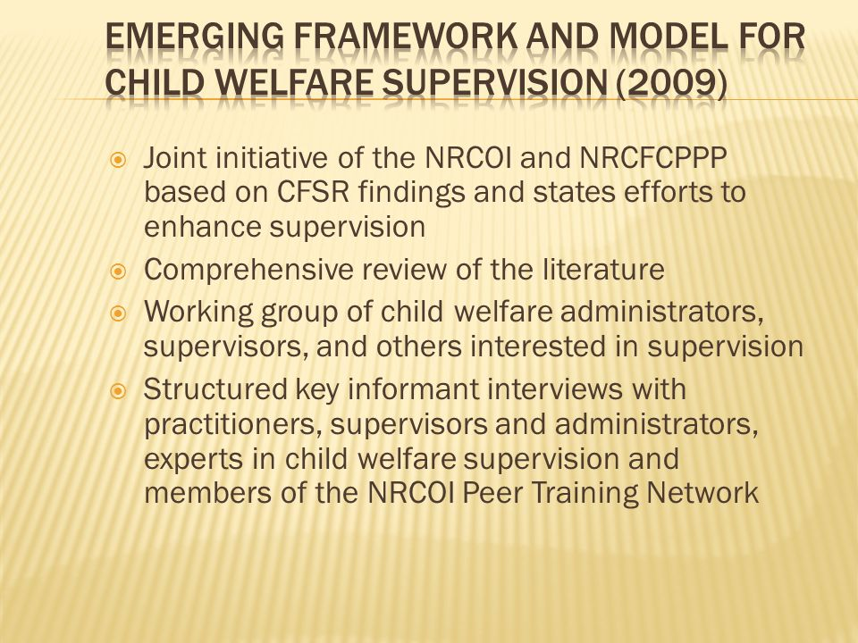 Joint initiative of the NRCOI and NRCFCPPP based on CFSR findings and states efforts to enhance supervision Comprehensive review of the literature Working group of child welfare administrators, supervisors, and others interested in supervision Structured key informant interviews with practitioners, supervisors and administrators, experts in child welfare supervision and members of the NRCOI Peer Training Network