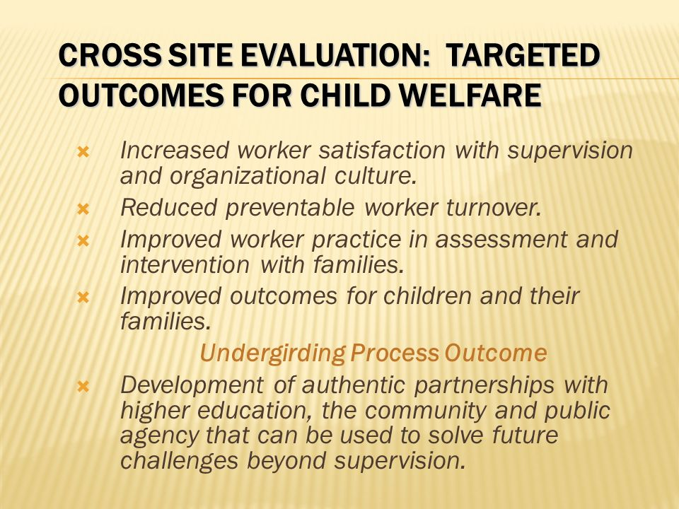 CROSS SITE EVALUATION: TARGETED OUTCOMES FOR CHILD WELFARE Increased worker satisfaction with supervision and organizational culture.
