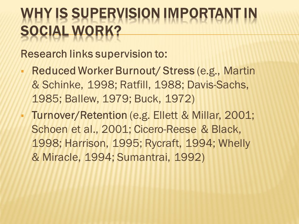Research links supervision to: Reduced Worker Burnout/ Stress (e.g., Martin & Schinke, 1998; Ratfill, 1988; Davis-Sachs, 1985; Ballew, 1979; Buck, 1972) Turnover/Retention (e.g.