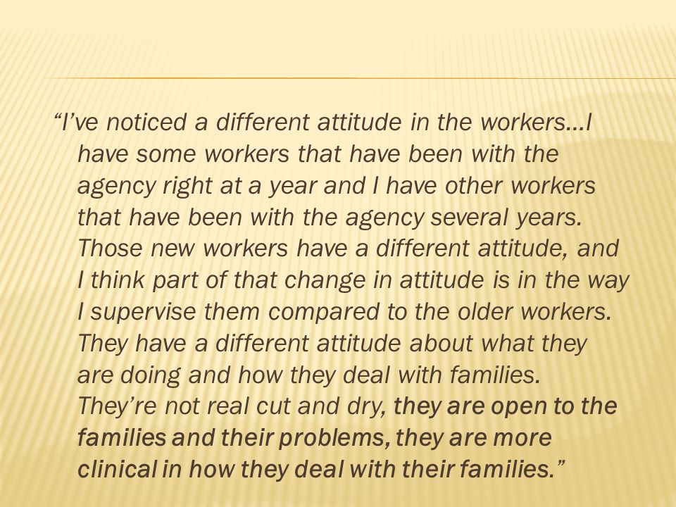 Ive noticed a different attitude in the workers…I have some workers that have been with the agency right at a year and I have other workers that have been with the agency several years.