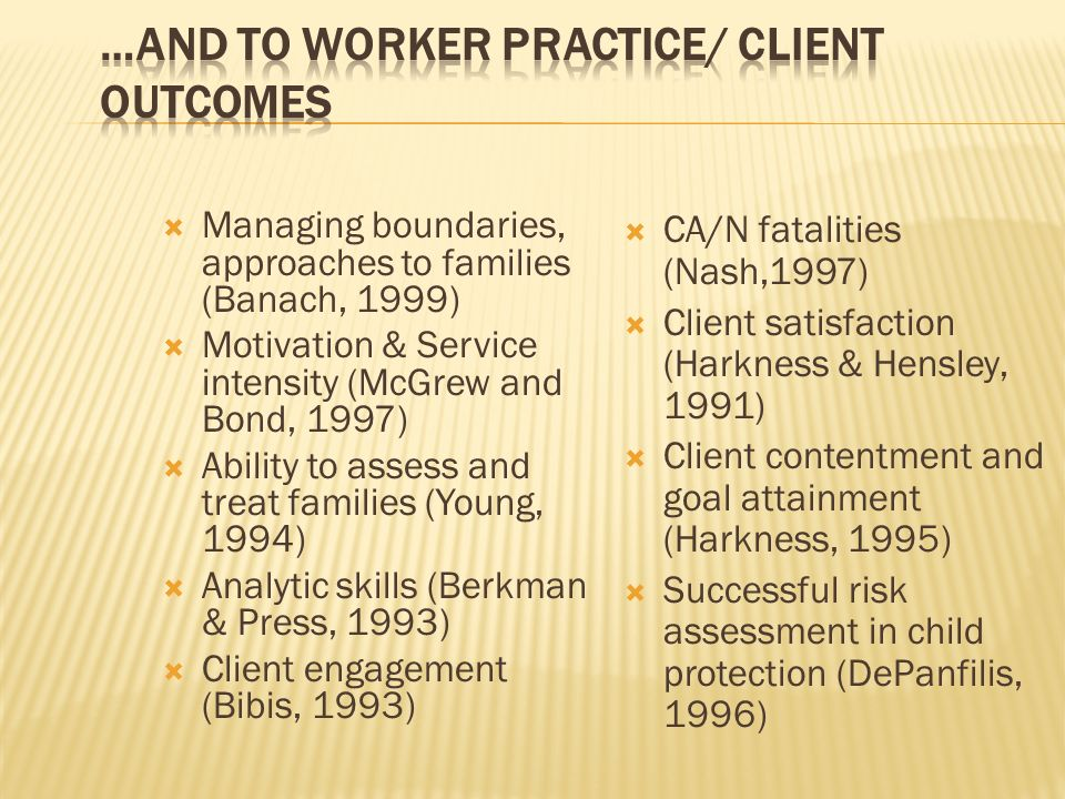 Managing boundaries, approaches to families (Banach, 1999) Motivation & Service intensity (McGrew and Bond, 1997) Ability to assess and treat families (Young, 1994) Analytic skills (Berkman & Press, 1993) Client engagement (Bibis, 1993) CA/N fatalities (Nash,1997) Client satisfaction (Harkness & Hensley, 1991) Client contentment and goal attainment (Harkness, 1995) Successful risk assessment in child protection (DePanfilis, 1996)