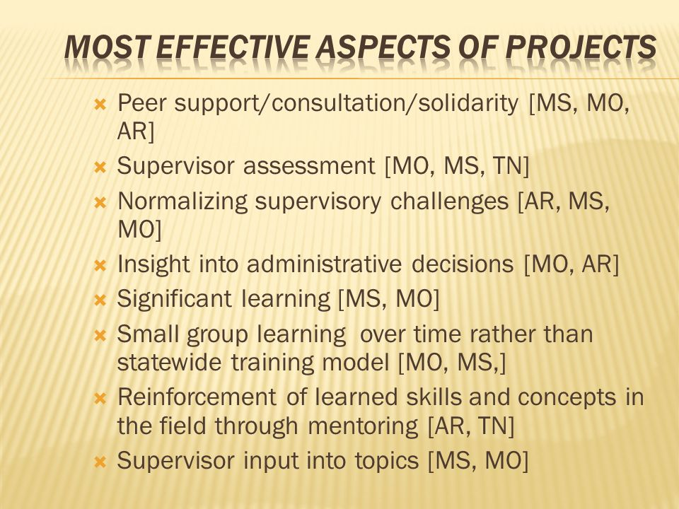 Peer support/consultation/solidarity [MS, MO, AR] Supervisor assessment [MO, MS, TN] Normalizing supervisory challenges [AR, MS, MO] Insight into administrative decisions [MO, AR] Significant learning [MS, MO] Small group learning over time rather than statewide training model [MO, MS,] Reinforcement of learned skills and concepts in the field through mentoring [AR, TN] Supervisor input into topics [MS, MO]