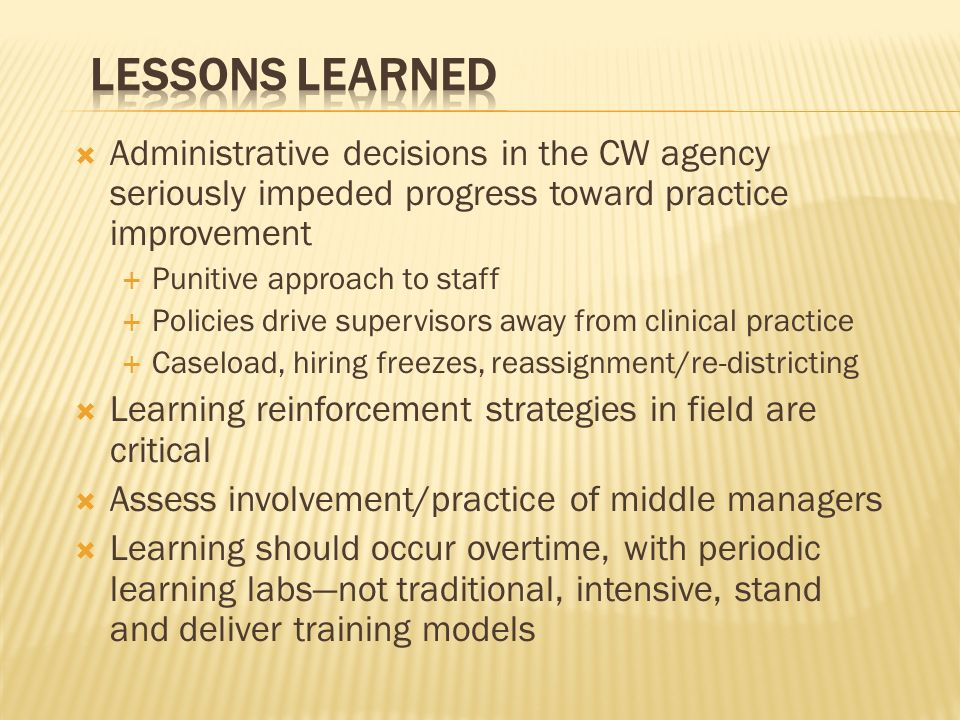 Administrative decisions in the CW agency seriously impeded progress toward practice improvement Punitive approach to staff Policies drive supervisors away from clinical practice Caseload, hiring freezes, reassignment/re-districting Learning reinforcement strategies in field are critical Assess involvement/practice of middle managers Learning should occur overtime, with periodic learning labsnot traditional, intensive, stand and deliver training models
