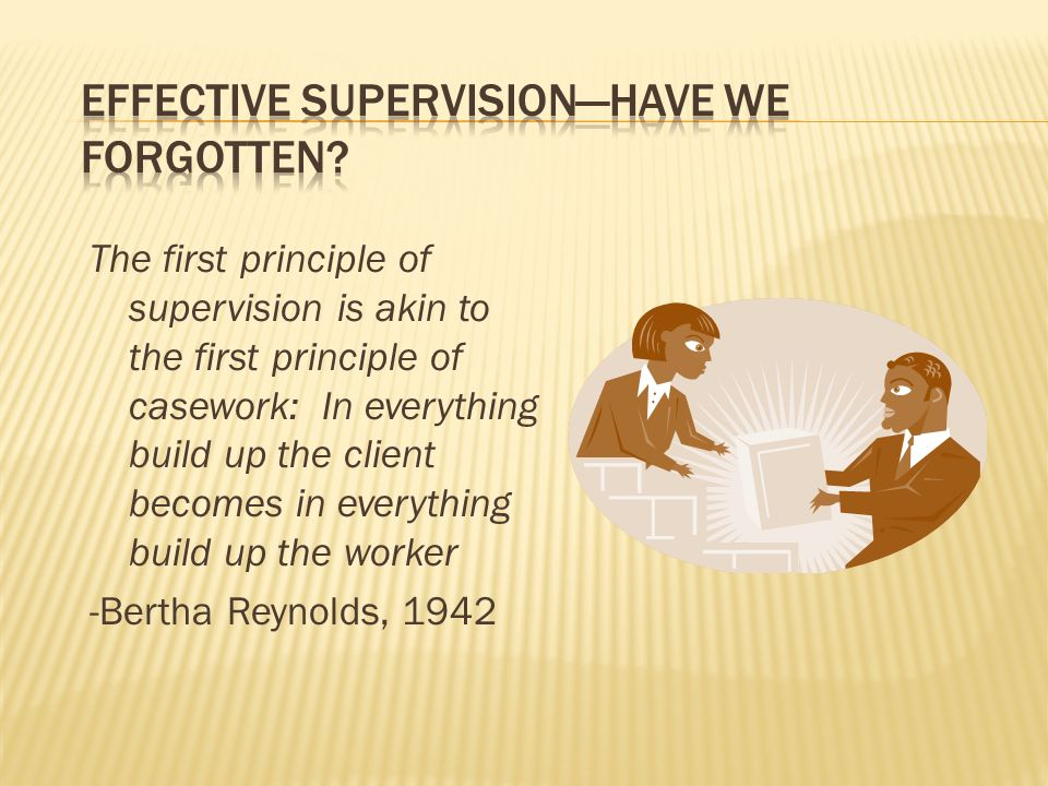 The first principle of supervision is akin to the first principle of casework: In everything build up the client becomes in everything build up the worker -Bertha Reynolds, 1942