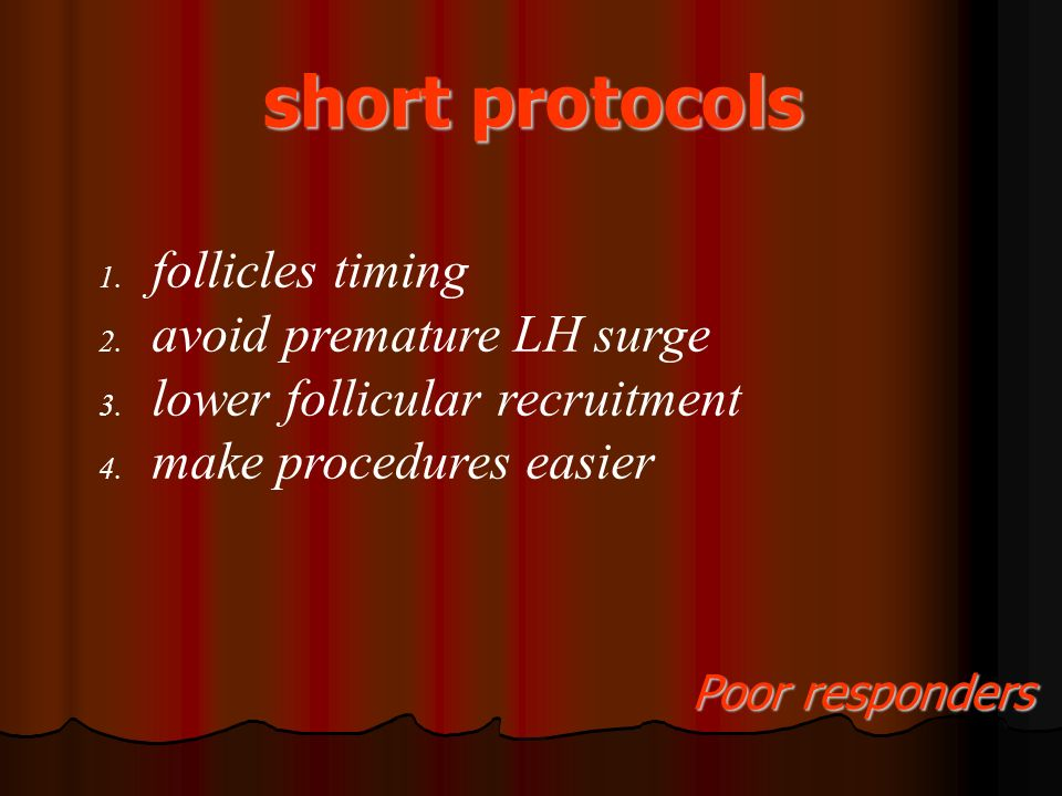 short protocols 1. follicles timing 2. avoid premature LH surge 3. lower follicular recruitment 4. make procedures easier Poor responders