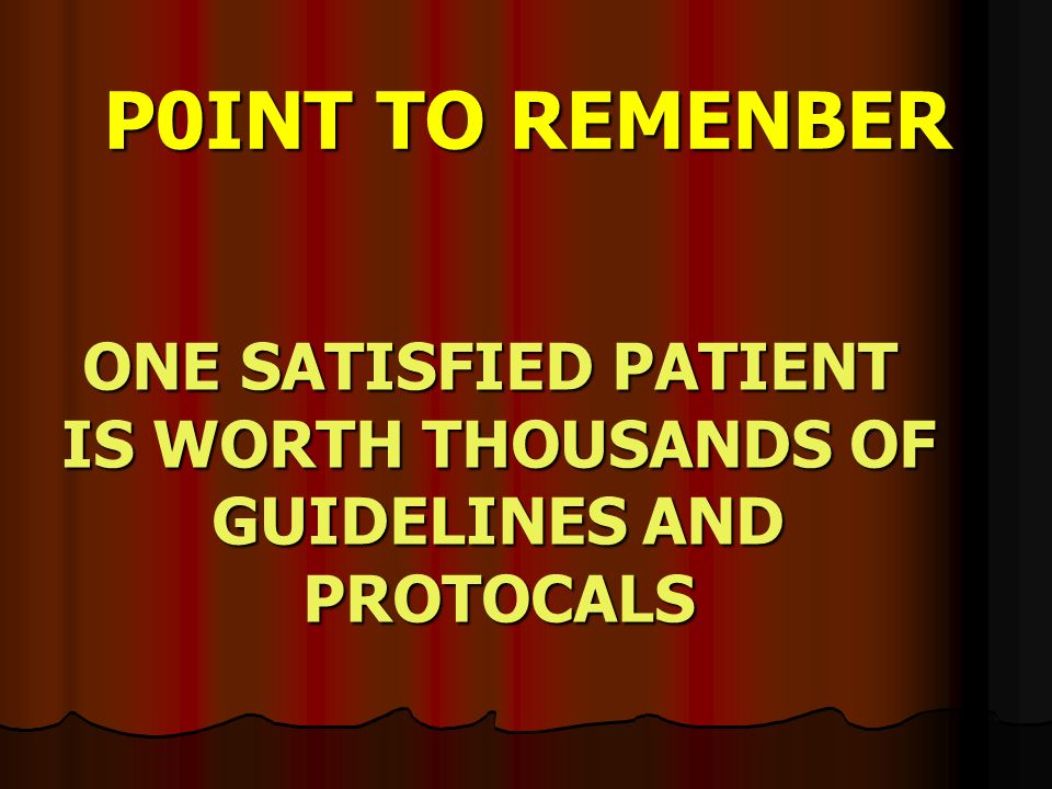 P0INT TO REMENBER ONE SATISFIED PATIENT IS WORTH THOUSANDS OF GUIDELINES AND PROTOCALS