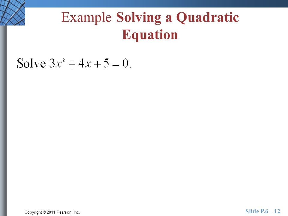 Copyright © 2011 Pearson, Inc. Slide P.6 - 12 Example Solving a Quadratic Equation