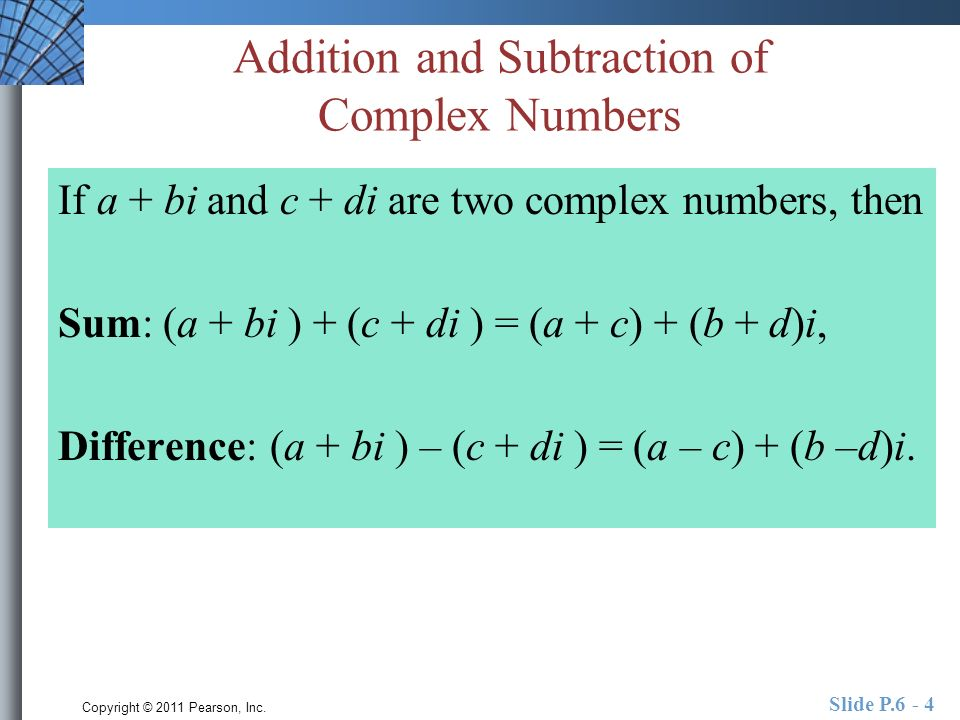 Copyright © 2011 Pearson, Inc. Slide P.6 - 4 Addition and Subtraction of Complex Numbers If a + bi and c + di are two complex numbers, then Sum: (a +