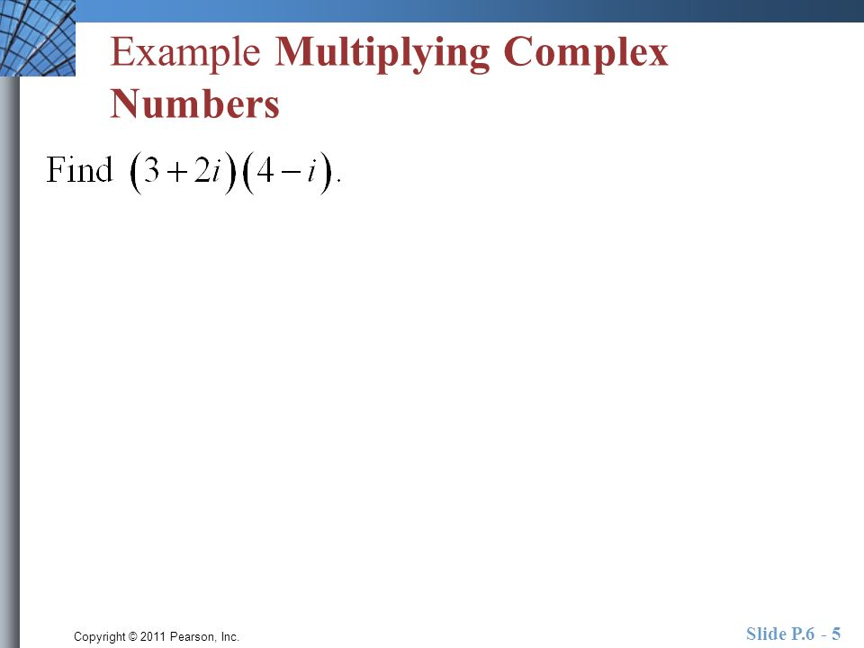 Copyright © 2011 Pearson, Inc. Slide P.6 - 5 Example Multiplying Complex Numbers