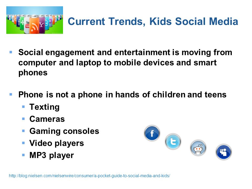 Current Trends, Kids Social Media Social engagement and entertainment is moving from computer and laptop to mobile devices and smart phones Phone is not a phone in hands of children and teens Texting Cameras Gaming consoles Video players MP3 player http://blog.nielsen.com/nielsenwire/consumer/a-pocket-guide-to-social-media-and-kids/