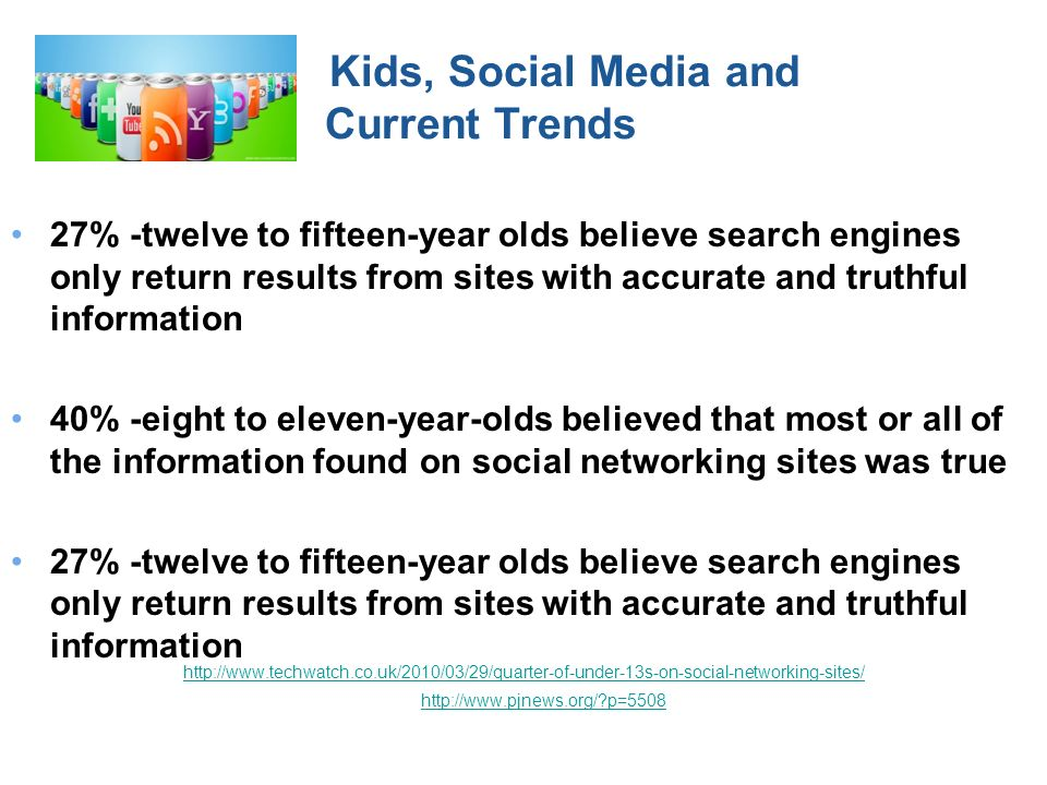 Kids, Social Media and Current Trends 27% -twelve to fifteen-year olds believe search engines only return results from sites with accurate and truthful information 40% -eight to eleven-year-olds believed that most or all of the information found on social networking sites was true 27% -twelve to fifteen-year olds believe search engines only return results from sites with accurate and truthful information http://www.techwatch.co.uk/2010/03/29/quarter-of-under-13s-on-social-networking-sites/ http://www.pjnews.org/?p=5508