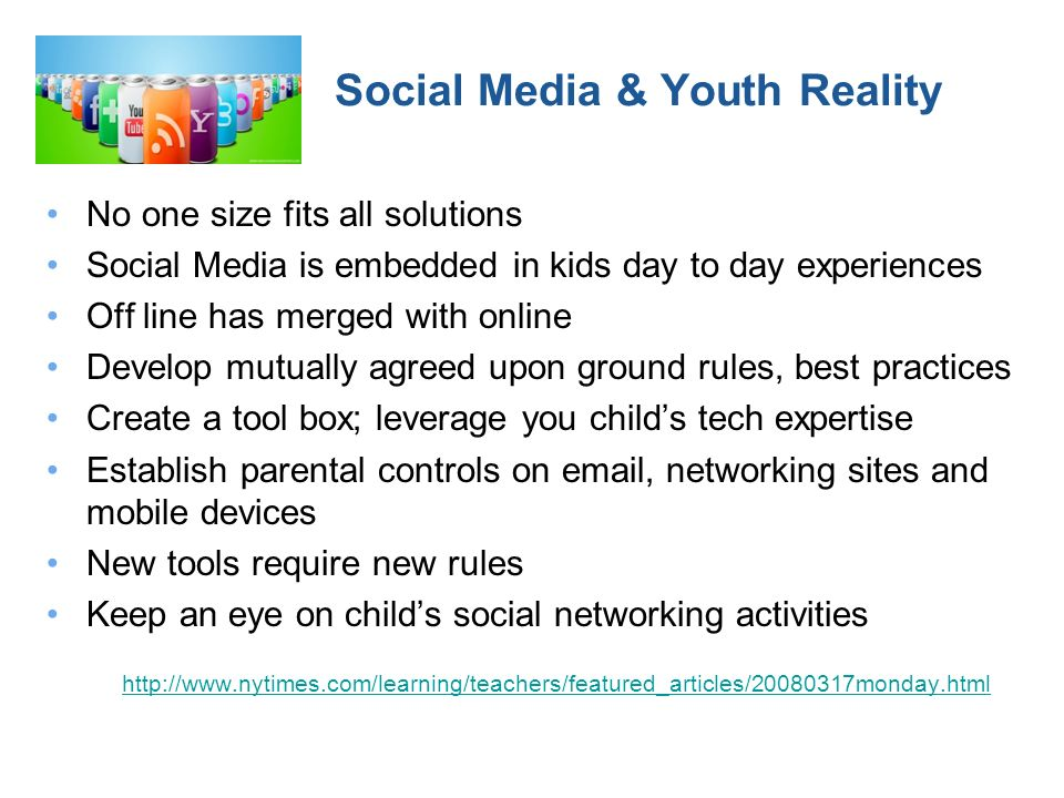 Social Media & Youth Reality No one size fits all solutions Social Media is embedded in kids day to day experiences Off line has merged with online Develop mutually agreed upon ground rules, best practices Create a tool box; leverage you childs tech expertise Establish parental controls on email, networking sites and mobile devices New tools require new rules Keep an eye on childs social networking activities http://www.nytimes.com/learning/teachers/featured_articles/20080317monday.html