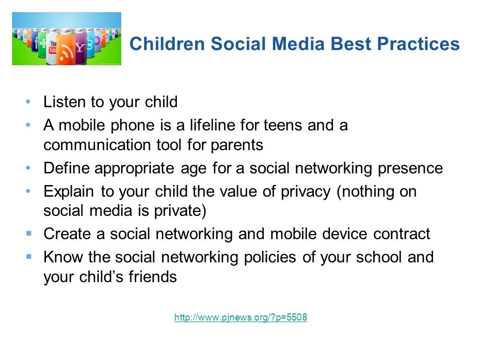 Children Social Media Best Practices Listen to your child A mobile phone is a lifeline for teens and a communication tool for parents Define appropriate age for a social networking presence Explain to your child the value of privacy (nothing on social media is private) Create a social networking and mobile device contract Know the social networking policies of your school and your childs friends http://www.pjnews.org/?p=5508