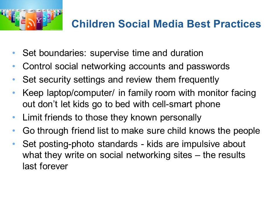 Children Social Media Best Practices Set boundaries: supervise time and duration Control social networking accounts and passwords Set security settings and review them frequently Keep laptop/computer/ in family room with monitor facing out dont let kids go to bed with cell-smart phone Limit friends to those they known personally Go through friend list to make sure child knows the people Set posting-photo standards - kids are impulsive about what they write on social networking sites – the results last forever http://www.pjnews.org/?p=5508